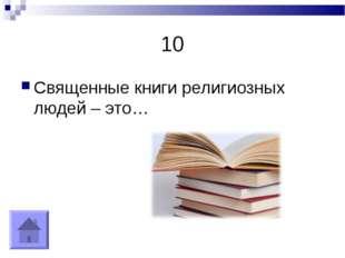 10 Священные книги религиозных людей – это…