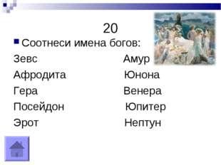 20 Соотнеси имена богов: Зевс Амур Афродита Юнона Гера Венера Посейдон Юпитер