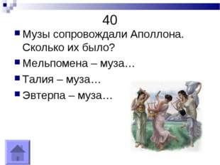 40 Музы сопровождали Аполлона. Сколько их было? Мельпомена – муза… Талия – му