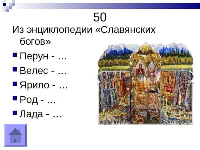 50 Из энциклопедии «Славянских богов» Перун - … Велес - … Ярило - … Род - … Л...