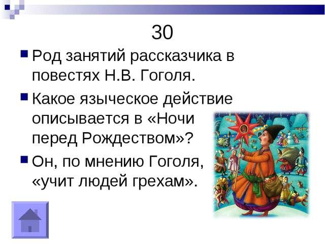 30 Род занятий рассказчика в повестях Н.В. Гоголя. Какое языческое действие о...