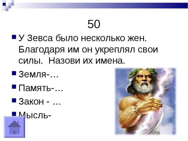 50 У Зевса было несколько жен. Благодаря им он укреплял свои силы. Назови их...