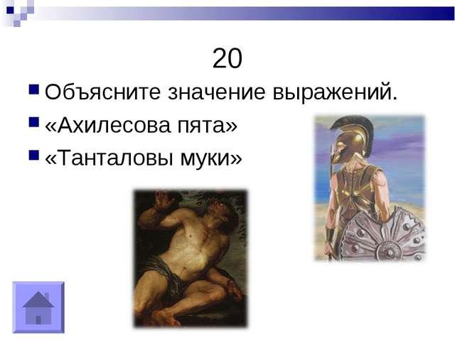 20 Объясните значение выражений. «Ахилесова пята» «Танталовы муки»