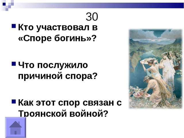 30 Кто участвовал в «Споре богинь»? Что послужило причиной спора? Как этот сп...