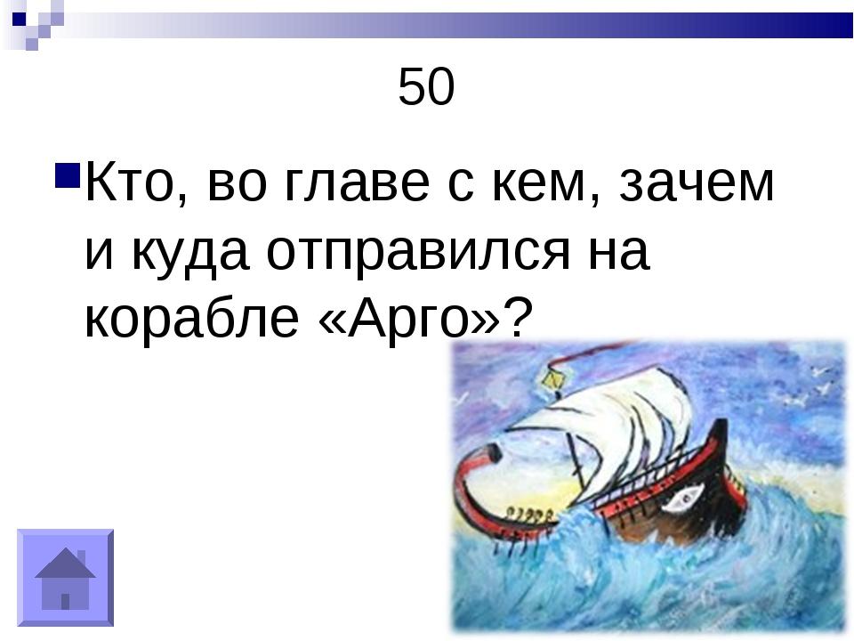 50 Кто, во главе с кем, зачем и куда отправился на корабле «Арго»?