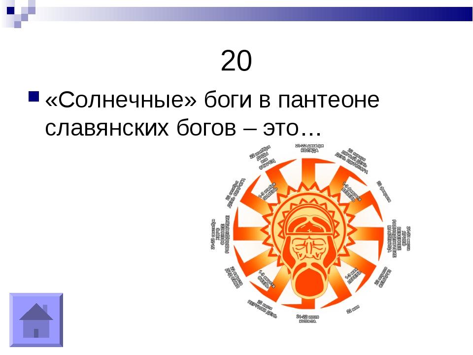 20 «Солнечные» боги в пантеоне славянских богов – это…