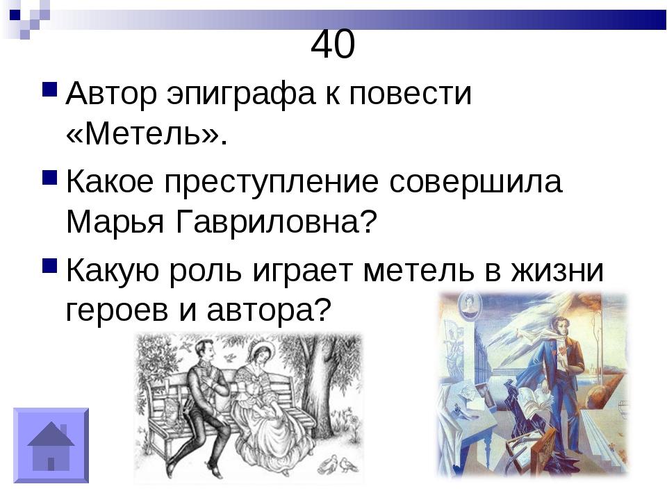 40 Автор эпиграфа к повести «Метель». Какое преступление совершила Марья Гавр...