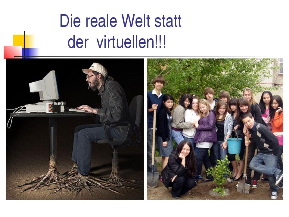 Die reale Welt statt der virtuellen!!!