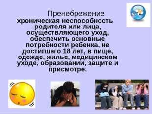 Пренебрежение хроническая неспособность родителя или лица, осуществляющего ух