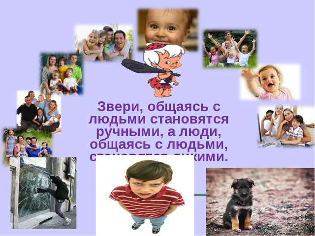 Звери, общаясь с людьми становятся ручными, а люди, общаясь с людьми, станов...