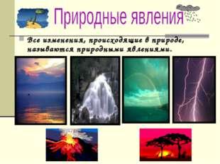 Все изменения, происходящие в природе, называются природными явлениями.