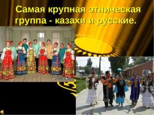 Самая крупная этническая группа - казахи и русские.