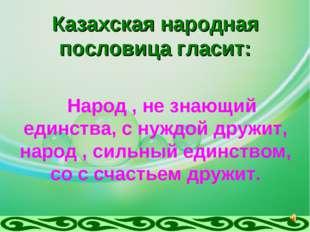 Казахская народная пословица гласит: Народ , не знающий единства, с нуждой др