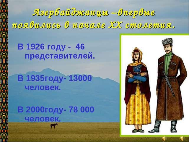 Азербайджанцы –впервые появились в начале XX столетия. В 1926 году - 46 предс...