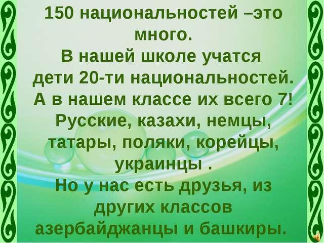 150 национальностей –это много. В нашей школе учатся дети 20-ти национальност...
