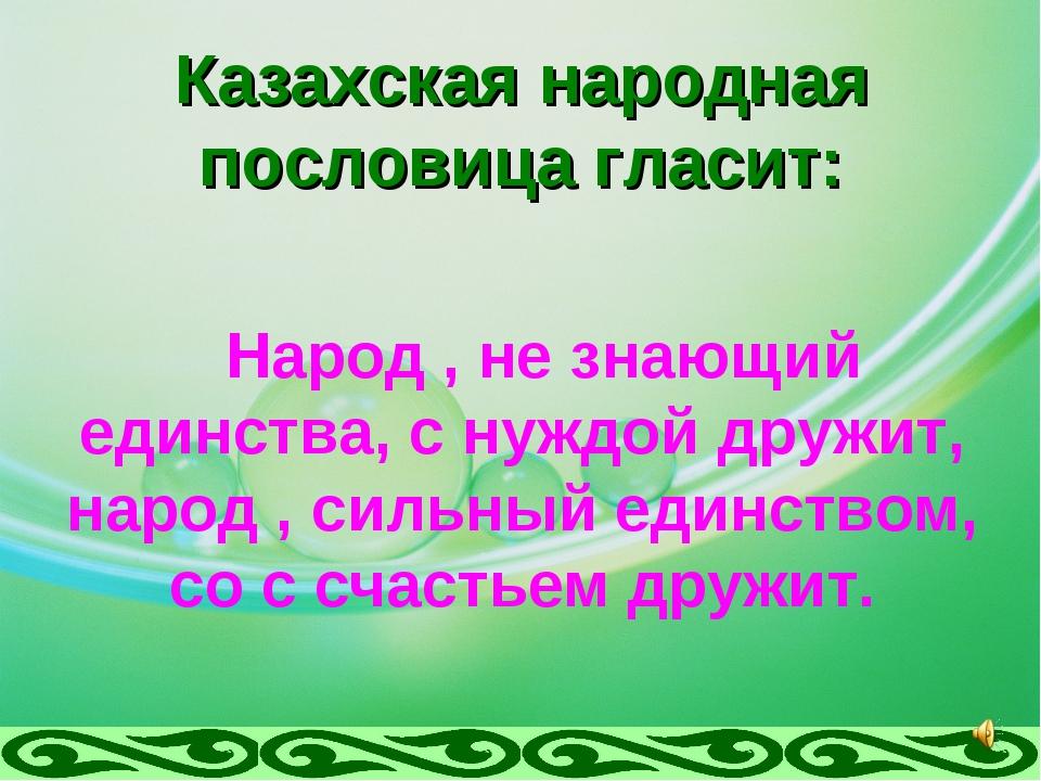 Казахская народная пословица гласит: Народ , не знающий единства, с нуждой др...