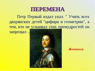 """ПЕРЕМЕНА Петр Первый издал указ: """" Учить всех дворянских детей """"цифири и геом"""