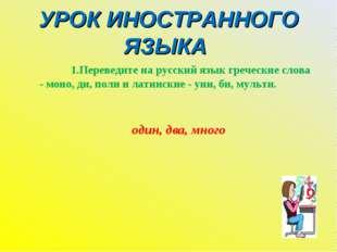 УРОК ИНОСТРАННОГО ЯЗЫКА 1.Переведите на русский язык греческие слова - моно,