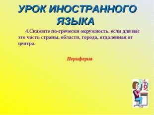 УРОК ИНОСТРАННОГО ЯЗЫКА 4.Скажите по-гречески окружность, если для нас это ча