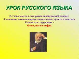 УРОК РУССКОГО ЯЗЫКА В. Гюго заметил, что разум человеческий владеет 3 ключами