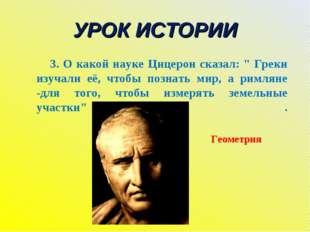"""УРОК ИСТОРИИ 3. О какой науке Цицерон сказал: """" Греки изучали её, чтобы позна"""