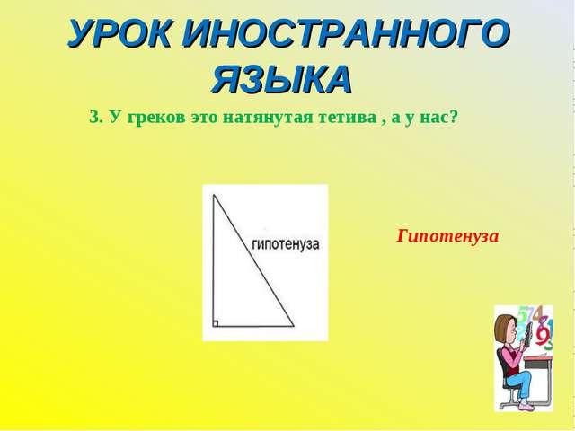 УРОК ИНОСТРАННОГО ЯЗЫКА 3. У греков это натянутая тетива , а у нас? Гипотенуза