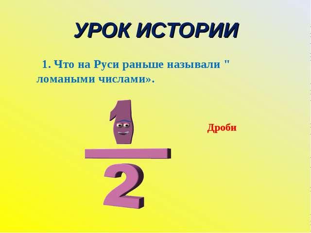 """УРОК ИСТОРИИ 1. Что на Руси раньше называли """" ломаными числами». Дроби"""