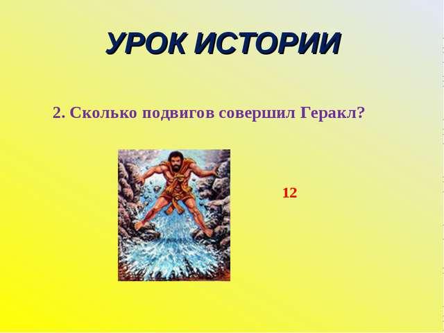 УРОК ИСТОРИИ 2. Сколько подвигов совершил Геракл? 12