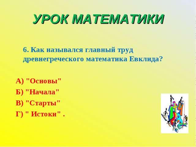 УРОК МАТЕМАТИКИ 6. Как назывался главный труд древнегреческого математика Евк...