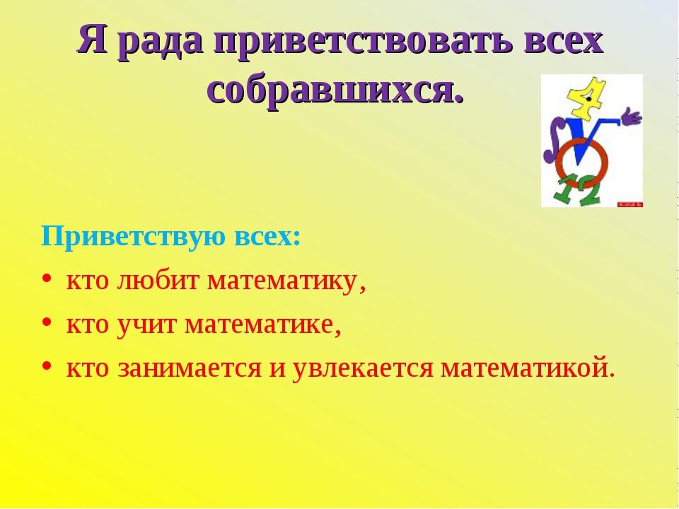 Я рада приветствовать всех собравшихся. Приветствую всех: кто любит математик...
