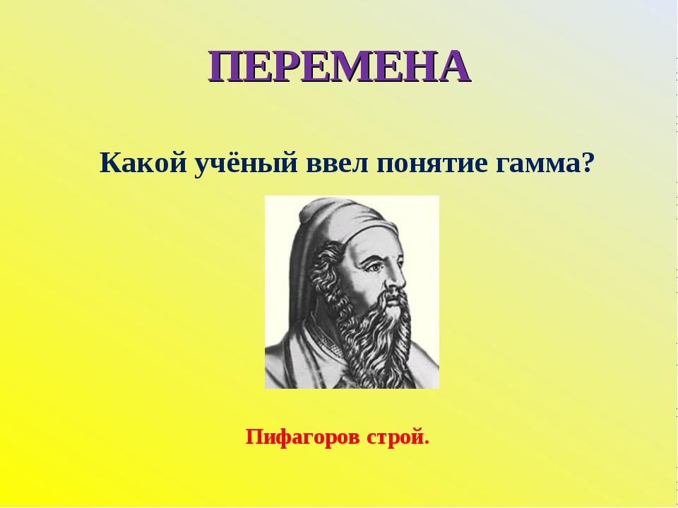 ПЕРЕМЕНА Какой учёный ввел понятие гамма? Пифагоров строй.