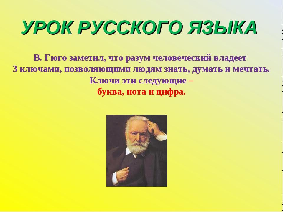 УРОК РУССКОГО ЯЗЫКА В. Гюго заметил, что разум человеческий владеет 3 ключами...