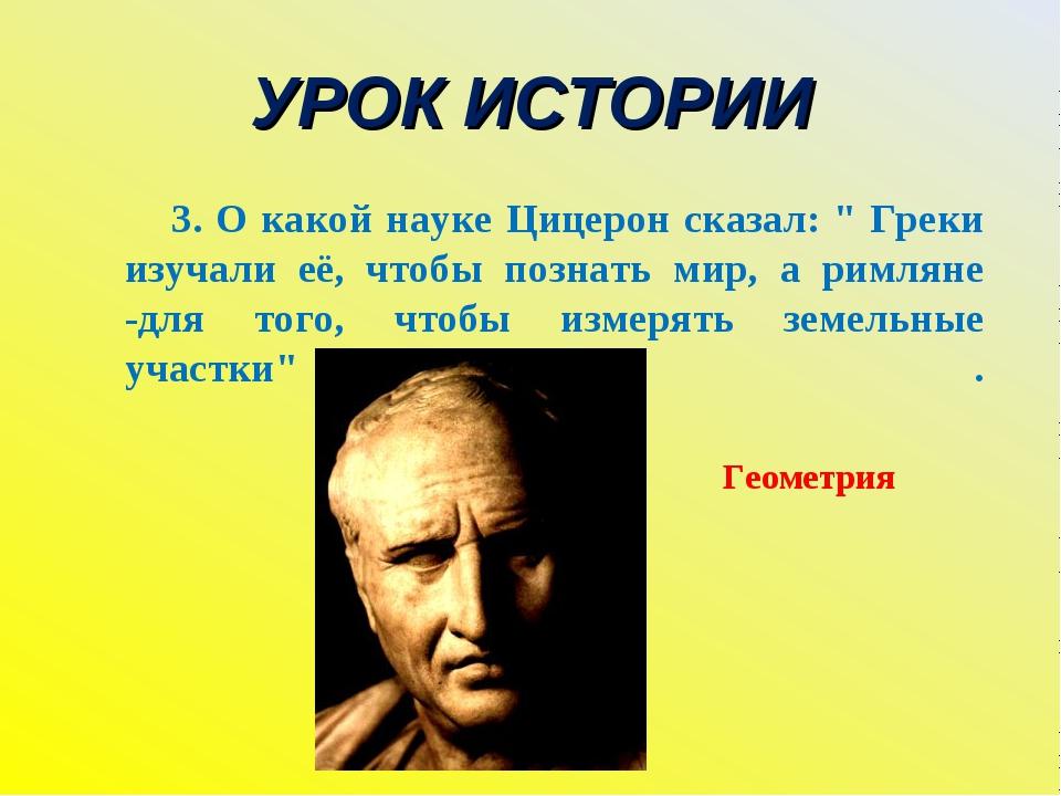 """УРОК ИСТОРИИ 3. О какой науке Цицерон сказал: """" Греки изучали её, чтобы позна..."""
