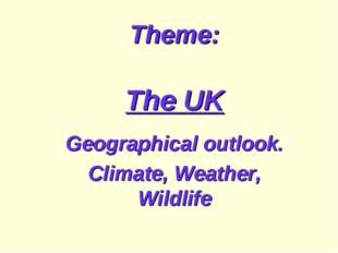 Theme: The UK Geographical outlook. Climate, Weather, Wildlife
