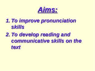Aims: To improve pronunciation skills To develop reading and communicative sk