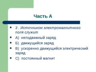 Часть А 3 . Источником электромагнитного поля служит А) неподвижный заряд Б)