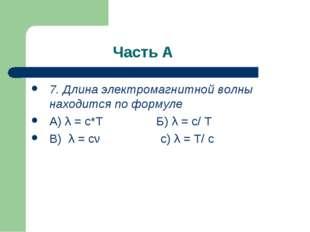 Часть А 7. Длина электромагнитной волны находится по формуле А) λ = c*T Б) λ