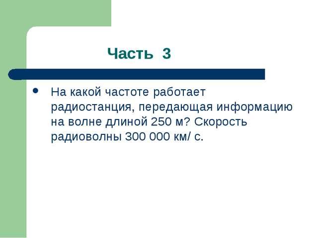 Часть 3 На какой частоте работает радиостанция, передающая информацию на вол...