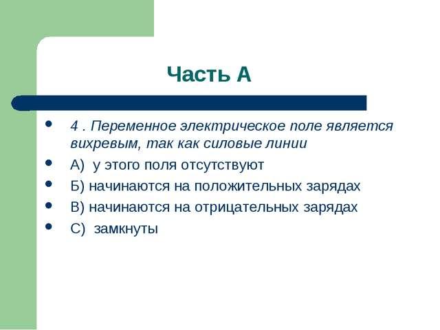 Часть А 4 . Переменное электрическое поле является вихревым, так как силовые...