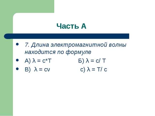 Часть А 7. Длина электромагнитной волны находится по формуле А) λ = c*T Б) λ...
