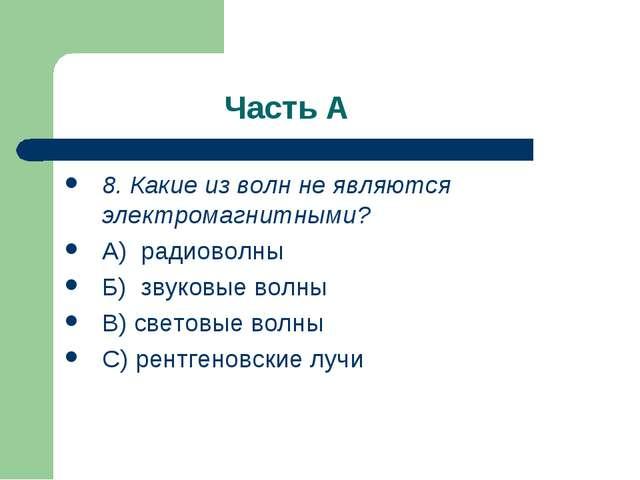 Часть А 8. Какие из волн не являются электромагнитными? А) радиоволны Б) зву...
