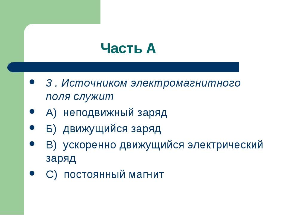 Часть А 3 . Источником электромагнитного поля служит А) неподвижный заряд Б)...