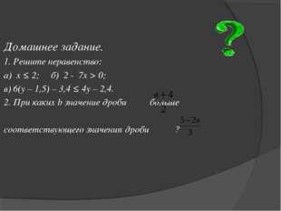 Домашнее задание. 1. Решите неравенство: а) х ≤ 2; б) 2 - 7х > 0; в) 6(у – 1,