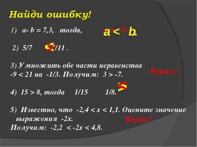1) a- b = 7,3, тогда, 2) 5/7 7/11 . 3) Умножить обе части неравенства -9 < 21...