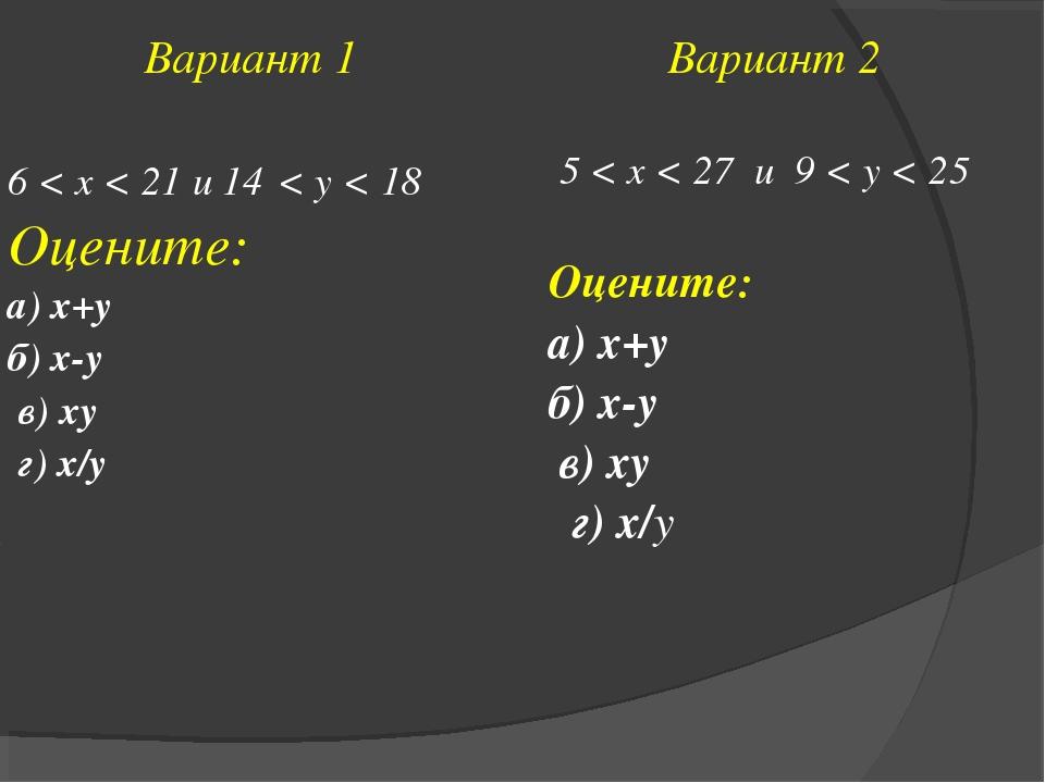 Вариант 1 6 < x < 21 и 14 < y < 18 Оцените: а) х+у б) х-у в) ху г) х/уВариан...