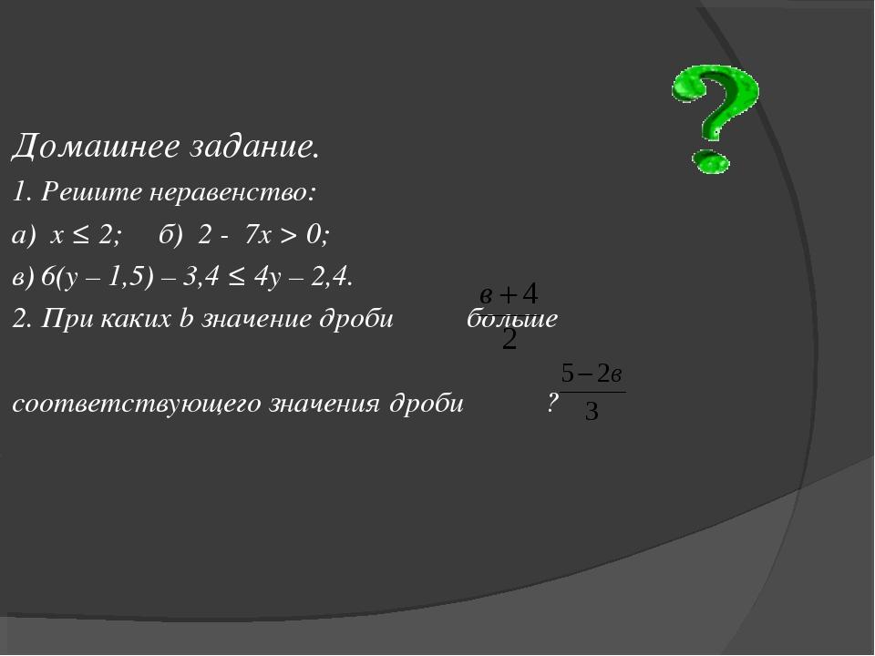 Домашнее задание. 1. Решите неравенство: а) х ≤ 2; б) 2 - 7х > 0; в) 6(у – 1,...