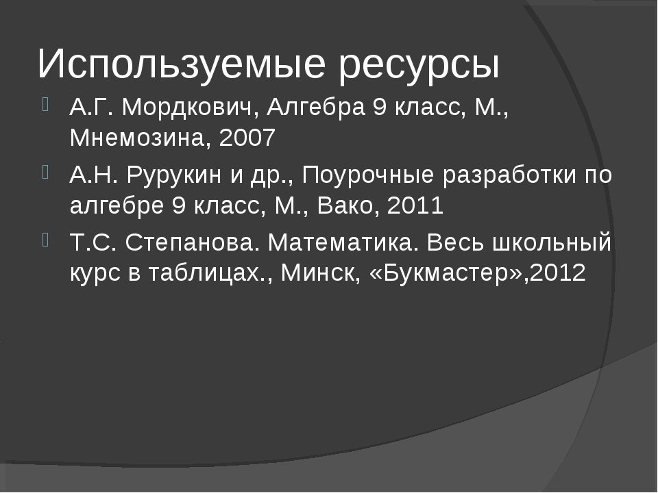 Используемые ресурсы А.Г. Мордкович, Алгебра 9 класс, М., Мнемозина, 2007 А.Н...