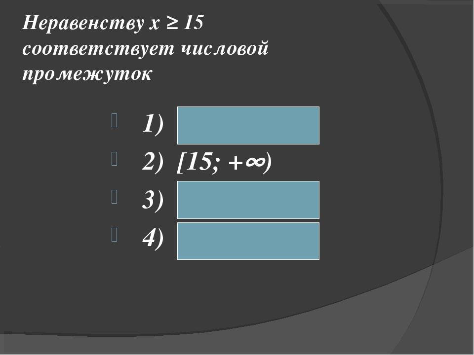 Неравенству х ≥ 15 соответствует числовой промежуток 1) (– ; 15) 2) [15; +)...