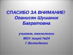 СПАСИБО ЗА ВНИМАНИЕ! Оганисян Шушаник Багратовна учитель технологии МОУ лицей