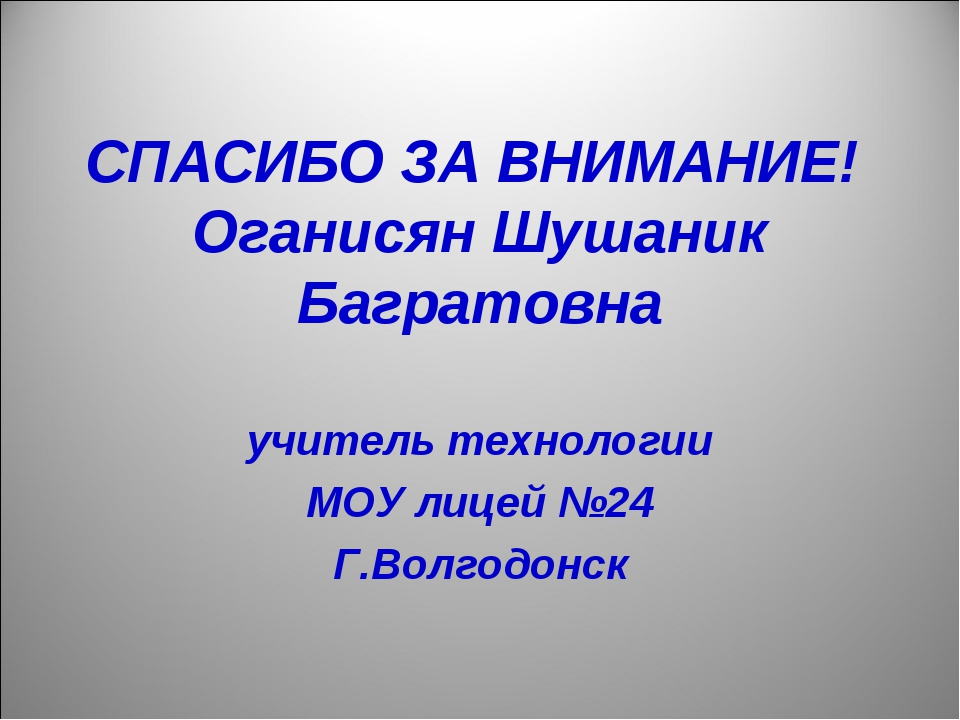 СПАСИБО ЗА ВНИМАНИЕ! Оганисян Шушаник Багратовна учитель технологии МОУ лицей...